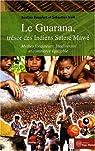 Le Guarana, trésor des Indiens Sateré Mawé : Mythes fondateurs, biodiversité et commerce équitable par Beaufort
