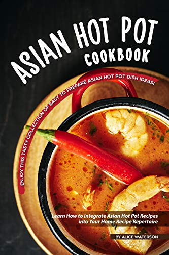 Asian Hot Pot Cookbook: Enjoy This Tasty Collection of Easy to Prepare Asian Hot Pot Dish Ideas!  Learn How to Integrate Asian Hot Pot Recipes into Your Home Recipe Repertoire (Best Hot Chocolate Recipe)