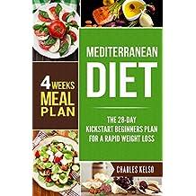Mediterranean Diet: The 28-Day Kickstart Beginners Plan for a Rapid Weight Loss (4 Weeks Meal Plan) (Ultimate Weight Loss for Beginners Book 3)