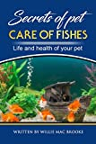 Secrets of Pets:  Care of Fishes. A Step By Step Guide to Creating and Keeping of Freshwater Fish and Aquariums for Them.: Life and Health of Your Pet
