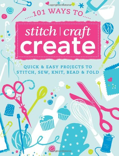 101 Ways to Stitch, Craft, Create: Quick and Easy Projects to Stitch, Sew, Knit, Bead and Fold