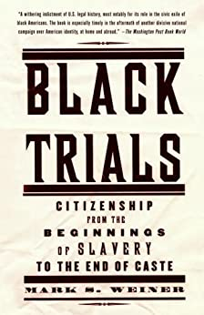 Black Trials: Citizenship from the Beginnings of Slavery to the End of Caste by [Weiner, Mark S.]