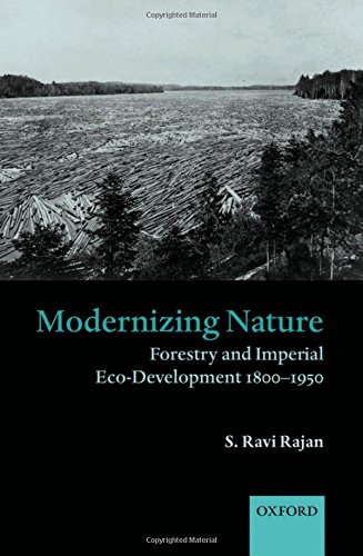 Modernizing Nature: Forestry and Imperial Eco-Development 1800-1950 (Oxford Historical Monographs)