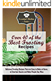 Over 40 of the BEST Frosting Recipes: Delicious Frosting Recipes That are Easy to Make at Home to Entertain Guests and Make People Say Wow (Essential Kitchen Series Book 115)