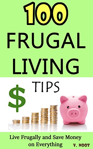 Frugal Living: Frugal Living Tips: 100 Frugal Living Tips: Live Frugally and Save Money on Everything (Spend Less Money, Save Money Tips, Frugal Life, Living Frugally, Ways to Save Money) by [Noot, V.]