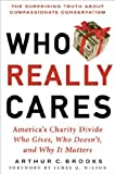 Who Really Cares the surprising truth about compassionate conservatism America's Charity Divide who gives who doesn't and why it matters hardback