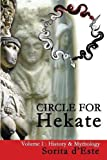 Circle for Hekate -Volume I, History & Mythology: Dedicated to the light-bearing Goddess of the crossroads in all her many faces, manifestations, and names.