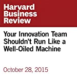 Your Innovation Team Shouldn't Run Like a Well-Oiled Machine | Ron Ashkenas,Markus Spiegel
