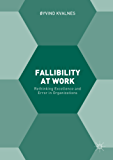 Fallibility at Work: Rethinking Excellence and Error in Organizations