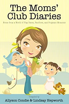The Moms' Club Diaries: Notes from a World of Play Dates, Pacifiers, and Poignant Moments 1932898921 Book Cover