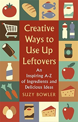 Creative Ways to Use Up Leftovers: An Inspiring A – Z of Ingredients and Delicious Ideas by Suzy Bowler