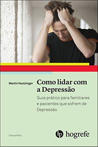 Como Lidar com a Depressão. Guia Prático Para Familiares e Pacientes que Sofrem de Depressão - Volume 1