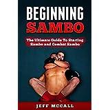 Sambo: Beginning Sambo: The Ultimate Guide To Starting Sambo and Combat Sambo (MMA, Submission Grappling, BJJ, Judo, Wrestling, Sambo, Mixed Martial Arts)