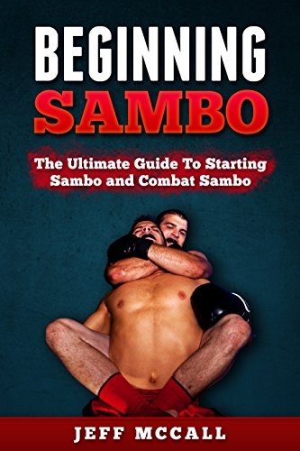 Sambo: Beginning Sambo: The Ultimate Guide To Starting Sambo and Combat Sambo (MMA, Submission Grappling, BJJ, Judo, Wrestling, Sambo, Mixed Martial Arts)