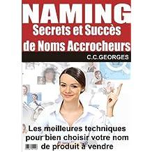 Naming - Secrets et Succès de Noms Accrocheurs: Les meilleures techniques pour bien choisir votre nom de produit à vendre (French Edition)