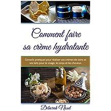 Comment faire sa crème hydratante: Conseils pratiques pour réaliser vos crèmes de soins et vos laits pour le visage, le corps et les cheveux (French Edition)