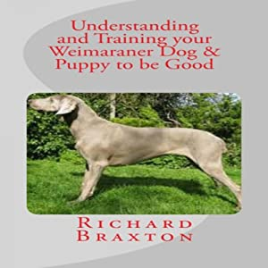 Understanding and Training your Weimaraner Dog & Puppy to be Good Audiobook