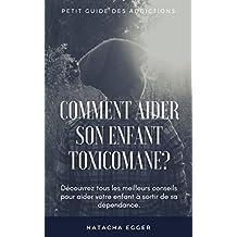 Petit Guide des Addictions - COMMENT AIDER SON ENFANT TOXICOMANE?: Découvrez tous les meilleurs conseils pour aider votre enfant à sortir de sa dépendance. (French Edition)