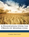 A Dissertation upon the Origin of Mineral Coal, Charles Whittlesey, 1149609486