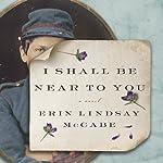 I Shall Be Near to You: A Novel | Erin Lindsay McCabe