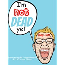 I'm Not Dead Yet: Discovering the Transformative Gift of Chronic Illness