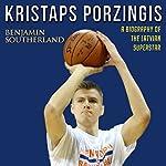 Kristaps Porzingis: A Biography of the Latvian Superstar | Benjamin Southerland
