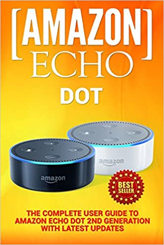 Amazon Echo: Dot: The Complete User Guide to Amazon Echo Dot 2nd Generation with Latest Updates