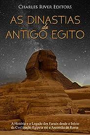 As Dinastias do Antigo Egito:A História e o Legado dos Faraós desde o Início da Civilização Egípcia até a Asce