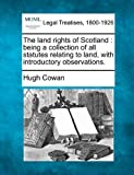 The land rights of Scotland : being a collection of all statutes relating to land, with introductory Observations, Hugh Cowan, 1240152698