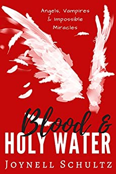 Blood & Holy Water: Angels, Vampires & Impossible Miracles by [Schultz, Joynell]