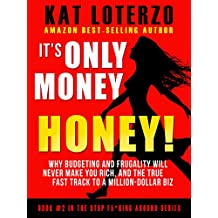 It's Only Money, Honey!: Why Budgeting and Frugality Will Never Make You Rich, and the TRUE Fast Track to A Million-Dollar Biz