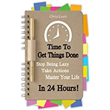 Time to Get Things Done: Beat Procrastination, Stop Being Lazy, Take Actions, and Master Your Life in 24 Hours (2nd Edition) (Organize Yourself, Organize ... Self Organization, To Do List Book 6)