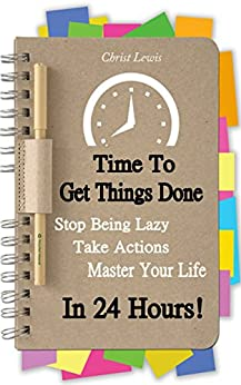 Time to Get Things Done: Beat Procrastination, Stop Being Lazy, Take Actions, and Master Your Life in 24 Hours (2nd Edition) (Organize Yourself, Organize ... Self Organization, To Do List Book 6) by [Lewis, Christ]