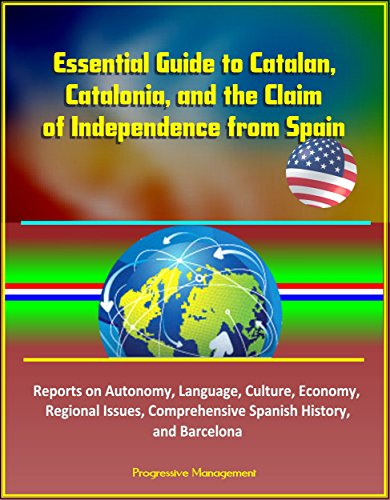 Essential Guide to Catalan, Catalonia, and the Claim of Independence from Spain - Reports on Autonomy, Language, Culture, Economy, Regional Issues, Comprehensive Spanish History, and Barcelona