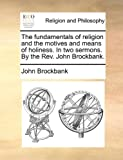 The Fundamentals of Religion and the Motives and Means of Holiness in Two Sermons by the Rev John Brockbank, John Brockbank, 1140807536