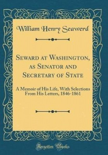 Download Seward at Washington, as Senator and Secretary of State: A Memoir of His Life, with Selections from His Letters, 1846-1861 (Classic Reprint) pdf epub