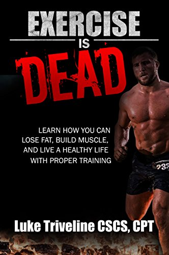 Exercise is Dead: Learn How You Can Lose Fat, Build Muscle, and Live a Healthy Life With Proper Training. (Fitness, Diet, Weight Loss, Exercise, Muscle (Proper Training)