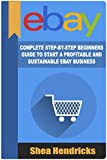 ebay buying and selling - eBay: Complete Step-By-Step Beginners Guide to Start a Profitable and Sustainable eBay Business (Start from Scratch and Eventually Build a Six-Figure Business Empire)