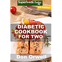 Diabetic Cookbook For Two: Over 310 Diabetes Type 2 Quick & Easy Gluten Free Low Cholesterol Whole Foods Recipes full of Antioxidants & Phytochemicals ... Two Natural Weight Loss Transformation 8)