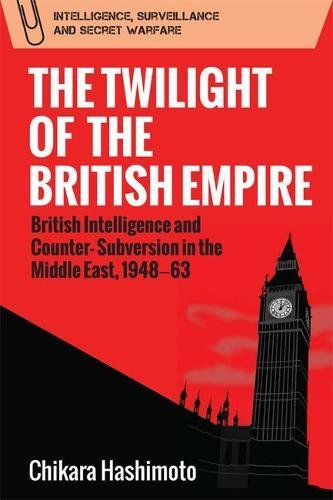 The Twilight of the British Empire: British Intelligence and Counter-Subversion in the Middle East, 1948 -63 (Intelligence Surveillance and Secret Warfare)