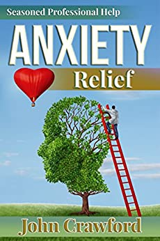 Anxiety Relief: Self Help (With Heart) For Anxiety, Panic Attacks, And Stress Management by [Crawford, John]