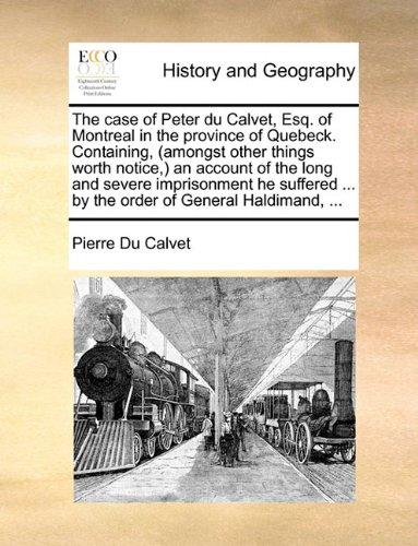 Download The case of Peter du Calvet, Esq. of Montreal in the province of Quebeck. Containing, (amongst other things worth notice,) an account of the long and ... ... by the order of General Haldimand, ... pdf