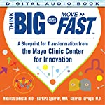 Think Big, Smart Small, Move Fast: A Blueprint for Transformation from the Mayo Clinic Center for Innovation | Nicholas LaRusso,Barbara Spurrier,Gianrico Farrugia