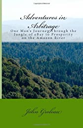 Adventures in Arbitrage: One Man's Journey Through the Jungle of Ebay to Prosperity on the Amazon River