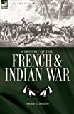 A History of the French and Indian War, Arthur G. Bradley, 1846776570