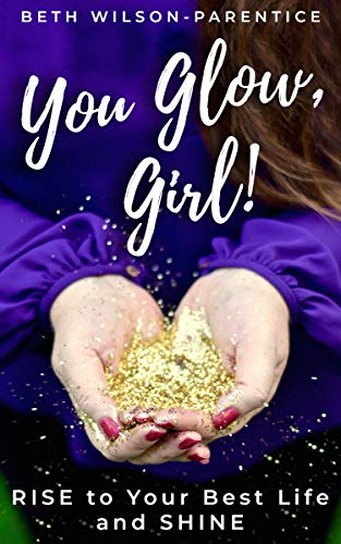 You Glow, Girl!: RISE to Your Best Life and SHINE