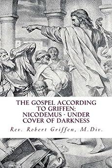The Gospel According to Griffen: Nicodemus - Under Cover of Darkness by [Griffen, Robert]