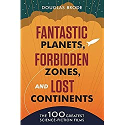 Fantastic Planets, Forbidden Zones, and Lost Continents: The 100 Greatest Science-Fiction Films by Douglas Brode (2015-10-30)