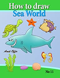 how to draw sea world: how to draw fish, shark, whale sea horses and lots of other sea animals (that kids love) step by step (how to draw comics and cartoon characters) (Volume 11)