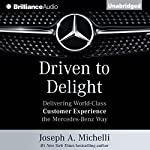 Driven to Delight: Delivering World-Class Customer Experience the Mercedes-Benz Way | Joseph A. Michelli